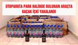 Park halindeki araçta 327 şişe rakı 2 şişe viski yakalandı